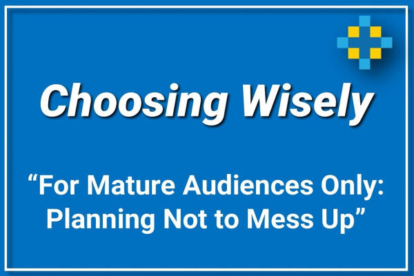 Choosing Wisely | For Mature Audiences Only: Planning Not to Mess Up