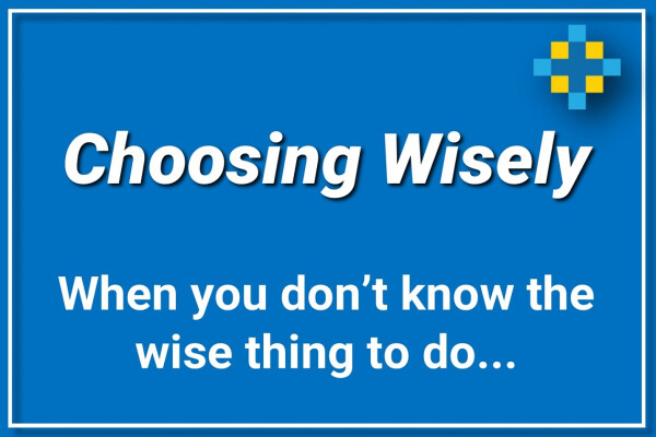Choosing Wisely | When you don't know the wise thing to do.
